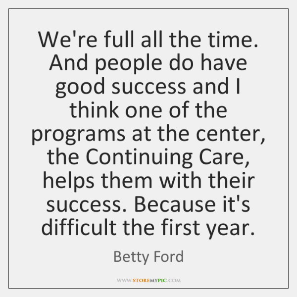 We're full all the time. And people do have good success and ...