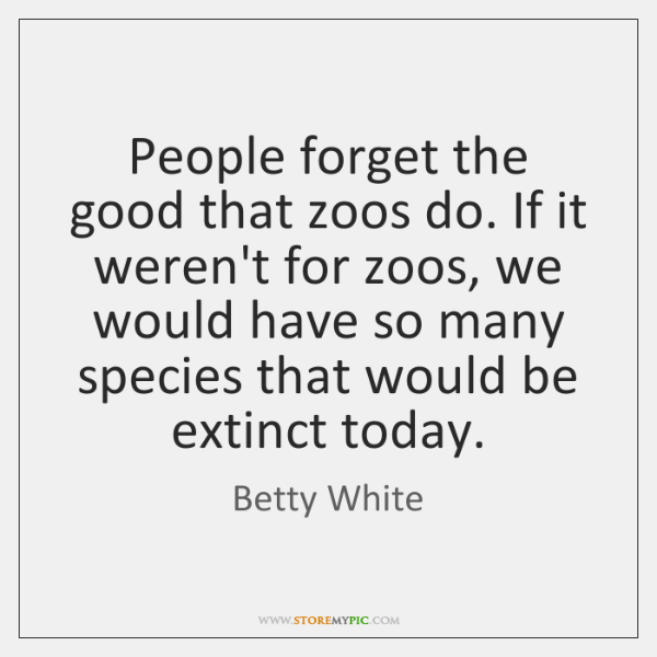 People forget the good that zoos do. If it weren't for zoos, ...
