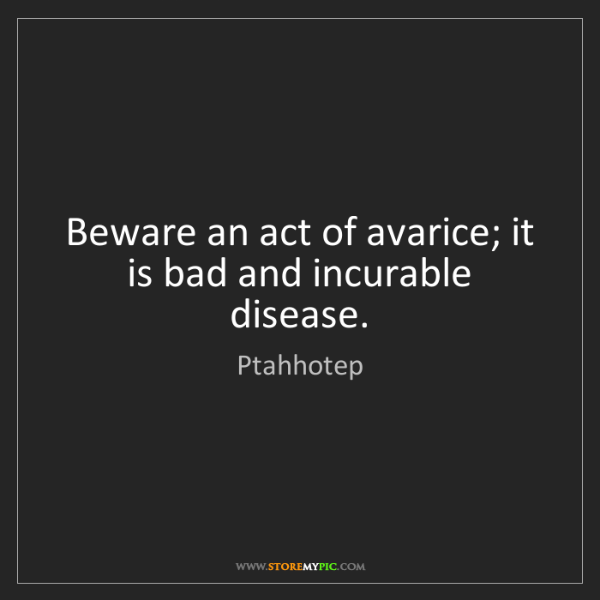 Ptahhotep: Beware an act of avarice; it is bad and incurable disease.