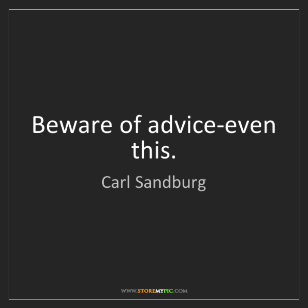 Carl Sandburg: Beware of advice-even this.