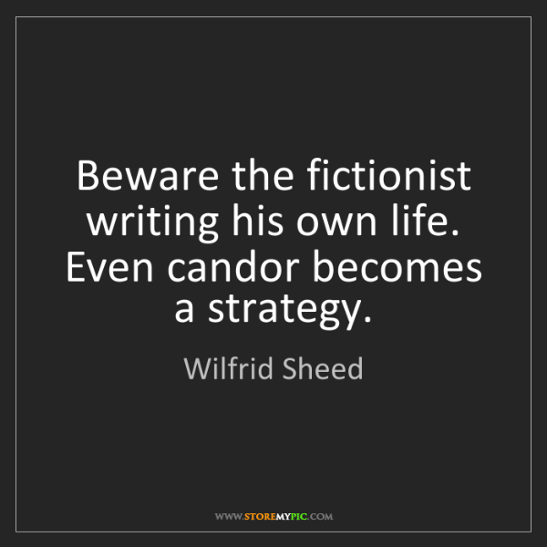 Wilfrid Sheed: Beware the fictionist writing his own life. Even candor...