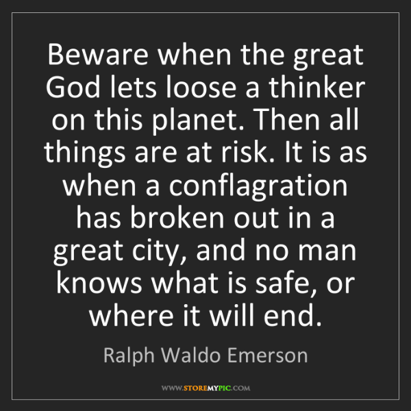 Ralph Waldo Emerson: Beware when the great God lets loose a thinker on this...