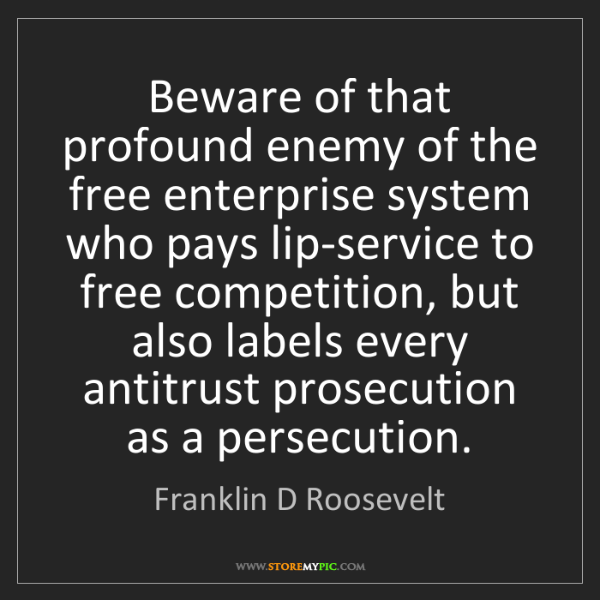 Franklin D Roosevelt: Beware of that profound enemy of the free enterprise...