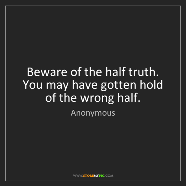 Anonymous: Beware of the half truth. You may have gotten hold of...