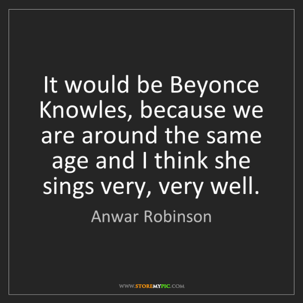 Anwar Robinson: It would be Beyonce Knowles, because we are around the...