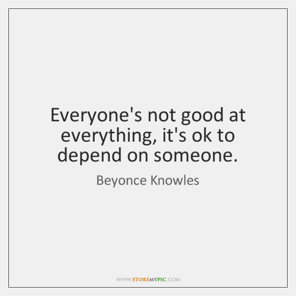 Everyone's not good at everything, it's ok to depend on someone.