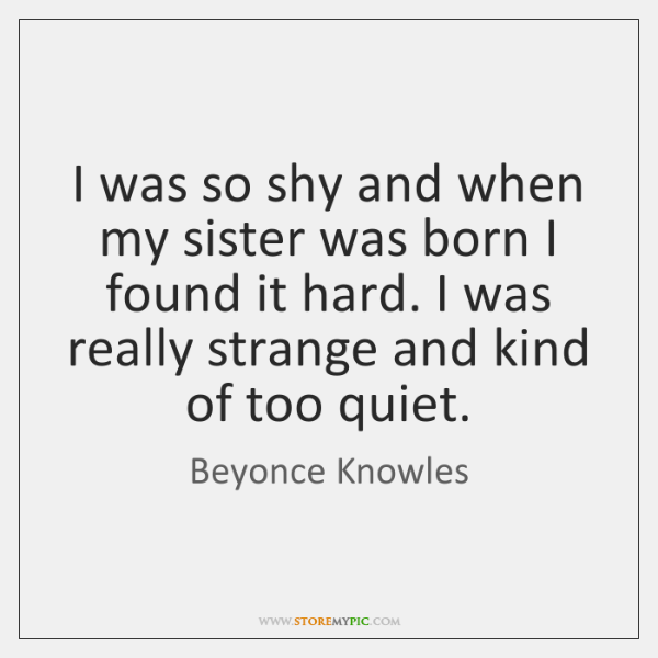 I was so shy and when my sister was born I found ...