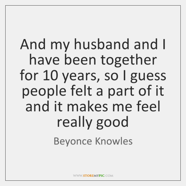 And my husband and I have been together for 10 years, so I ...