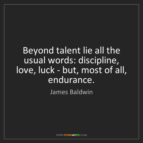 James Baldwin: Beyond talent lie all the usual words: discipline, love,...