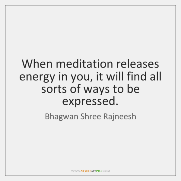 When meditation releases energy in you, it will find all sorts of ...