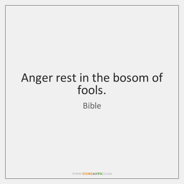 Anger rest in the bosom of fools.