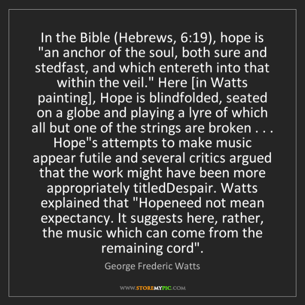 "George Frederic Watts: In the Bible (Hebrews, 6:19), hope is ""an anchor of the..."