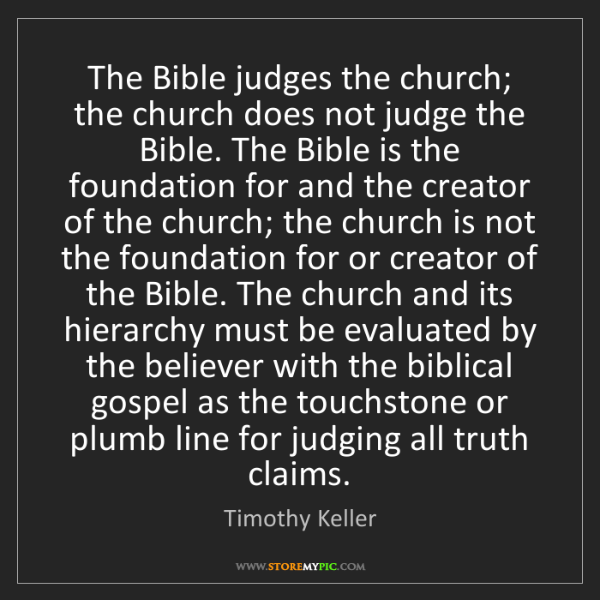 Timothy Keller: The Bible judges the church; the church does not judge...