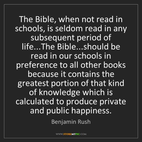 Benjamin Rush: The Bible, when not read in schools, is seldom read in...