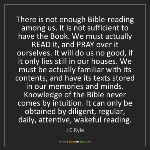 J C Ryle: There is not enough Bible-reading among us. It is not...