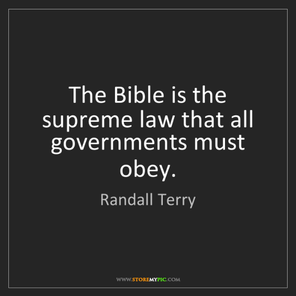 Randall Terry: The Bible is the supreme law that all governments must...