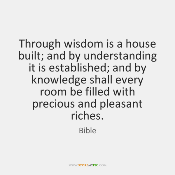 Through wisdom is a house built; and by understanding it is established; ...