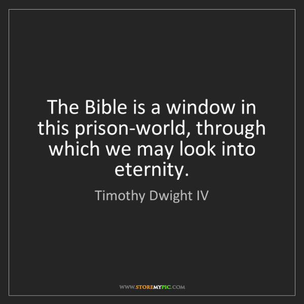 Timothy Dwight IV: The Bible is a window in this prison-world, through which...