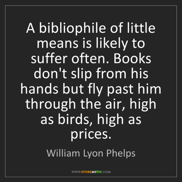 William Lyon Phelps: A bibliophile of little means is likely to suffer often....