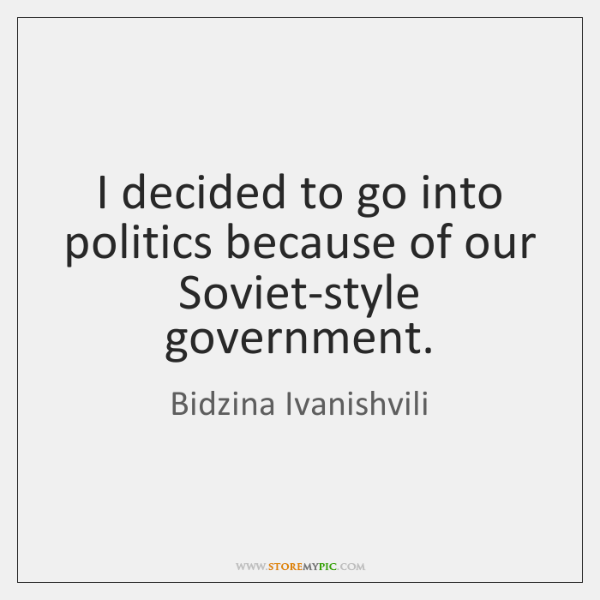 I decided to go into politics because of our Soviet-style government.