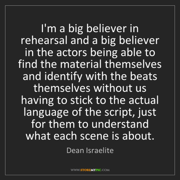 Dean Israelite: I'm a big believer in rehearsal and a big believer in...