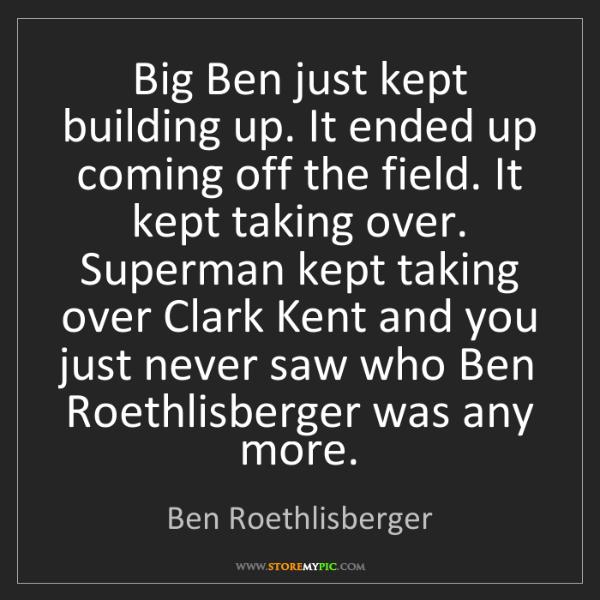 Ben Roethlisberger: Big Ben just kept building up. It ended up coming off...