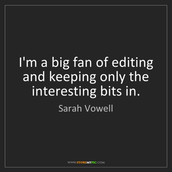 Sarah Vowell: I'm a big fan of editing and keeping only the interesting...