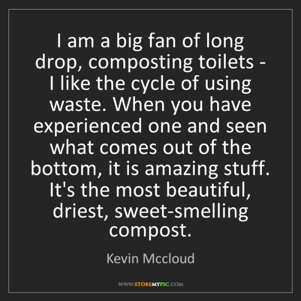 Kevin Mccloud: I am a big fan of long drop, composting toilets - I like...