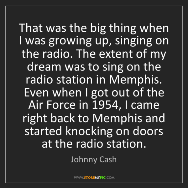 Johnny Cash: That was the big thing when I was growing up, singing...