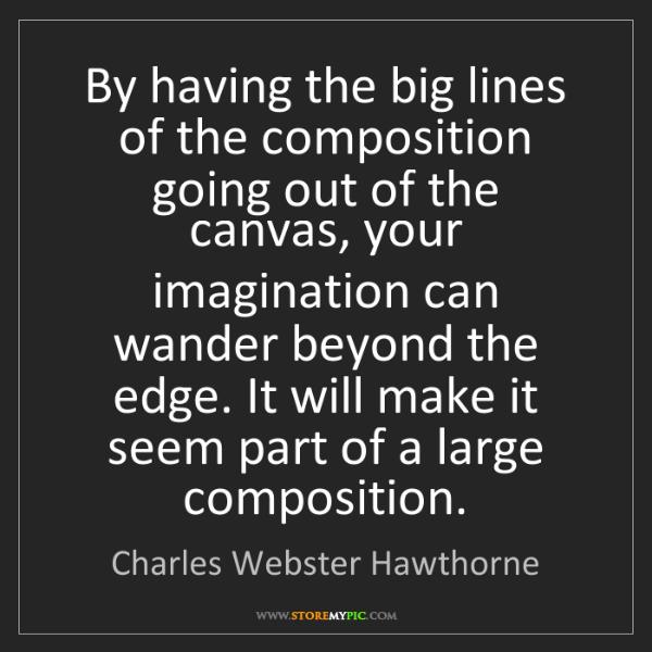 Charles Webster Hawthorne: By having the big lines of the composition going out...