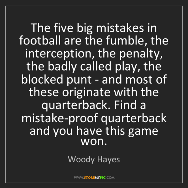 Woody Hayes: The five big mistakes in football are the fumble, the...