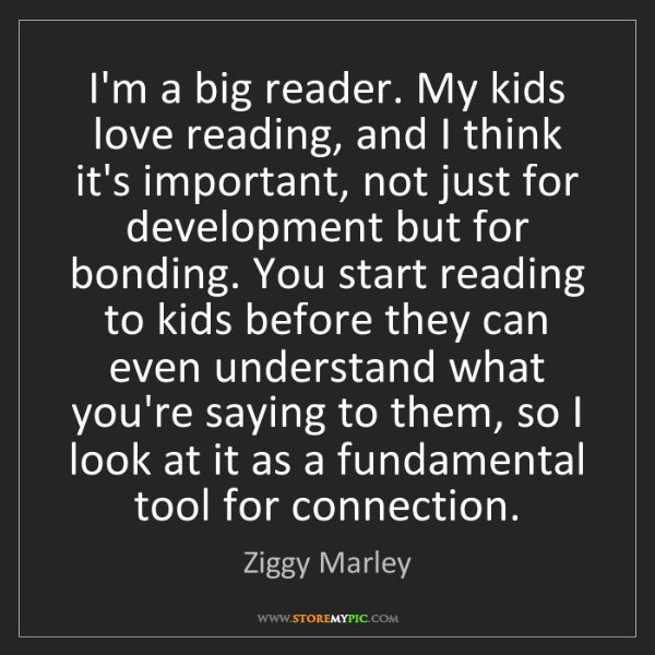 Ziggy Marley: I'm a big reader. My kids love reading, and I think it's...