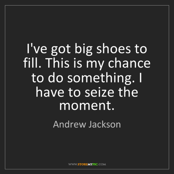 Andrew Jackson: I've got big shoes to fill. This is my chance to do something....