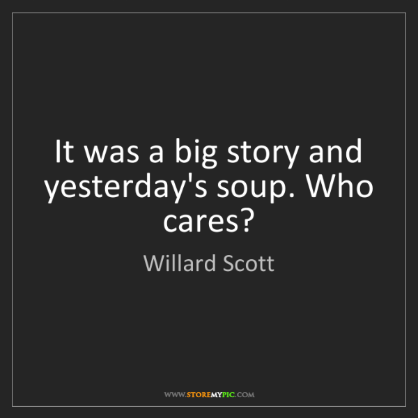 Willard Scott: It was a big story and yesterday's soup. Who cares?