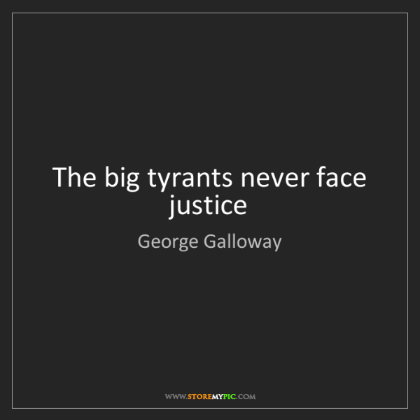 George Galloway: The big tyrants never face justice