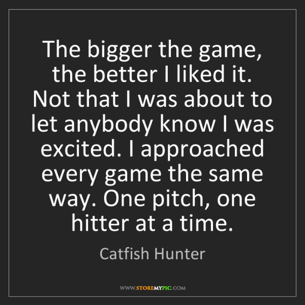 Catfish Hunter: The bigger the game, the better I liked it. Not that...
