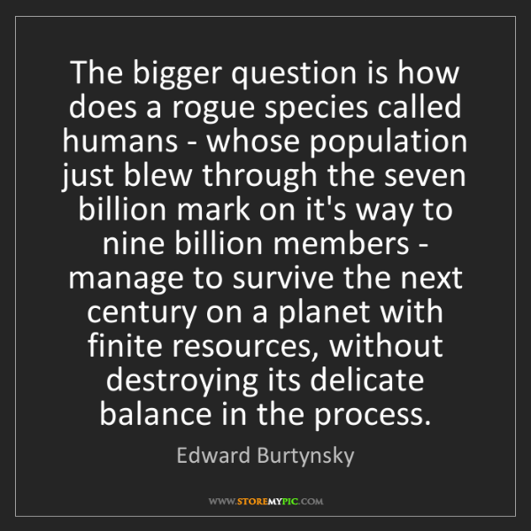 Edward Burtynsky: The bigger question is how does a rogue species called...