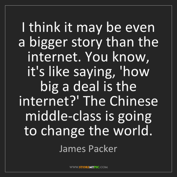 James Packer: I think it may be even a bigger story than the internet....