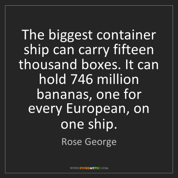 Rose George: The biggest container ship can carry fifteen thousand...