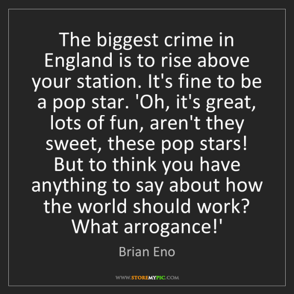 Brian Eno: The biggest crime in England is to rise above your station....