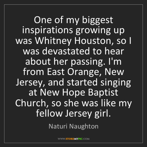Naturi Naughton: One of my biggest inspirations growing up was Whitney...