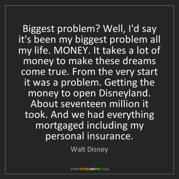 Walt Disney: Biggest problem? Well, I'd say it's been my biggest problem...