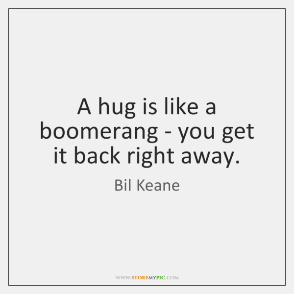 A hug is like a boomerang - you get it back right ...