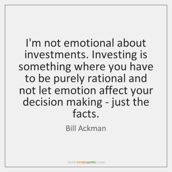 I'm not emotional about investments. Investing is something where you have to ...