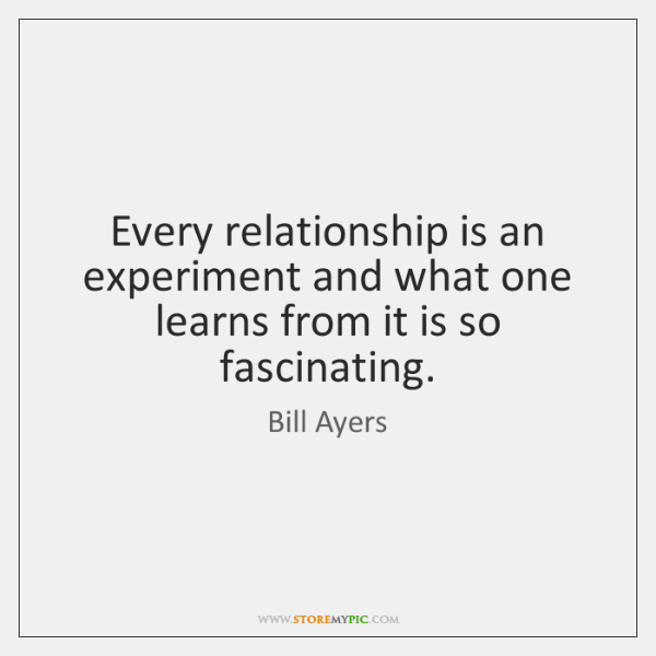 Every relationship is an experiment and what one learns from it is ...
