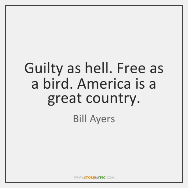 Guilty as hell. Free as a bird. America is a great country.