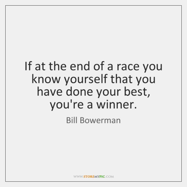 If at the end of a race you know yourself that you ...