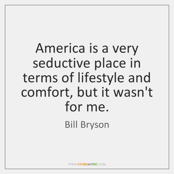 America is a very seductive place in terms of lifestyle and comfort, ...