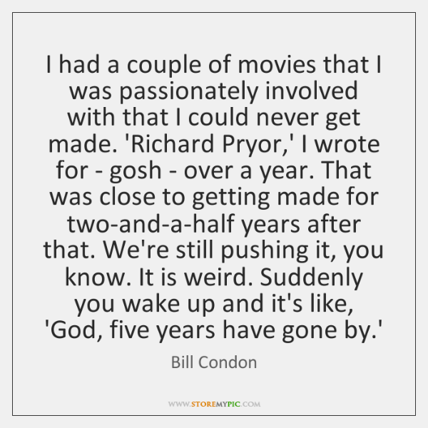 I had a couple of movies that I was passionately involved with ...