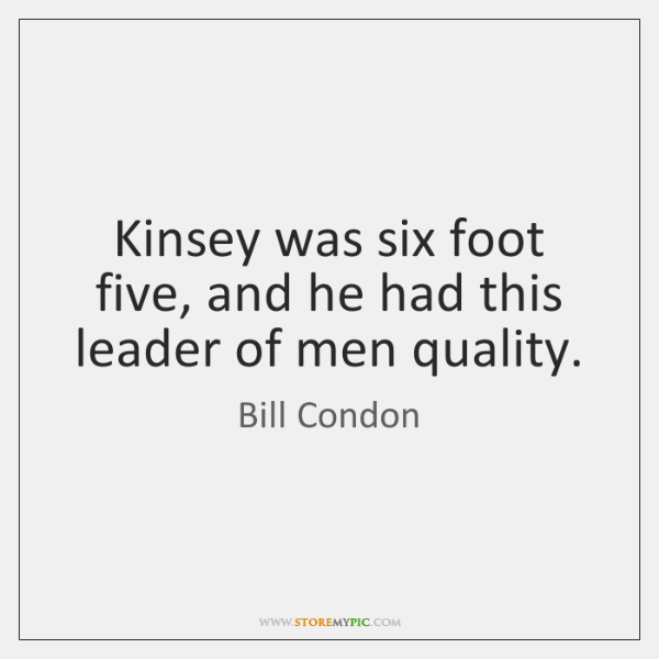 Kinsey was six foot five, and he had this leader of men ...